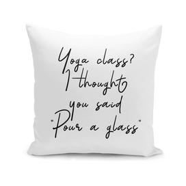 Yoga class? I thought you said 'Pour a glass'