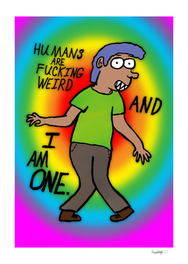 Humans Are Fucking Weird And I Am One