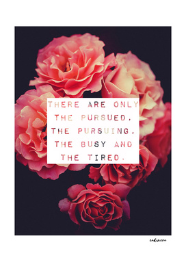 Pursued, Pursuing, Busy And Tired