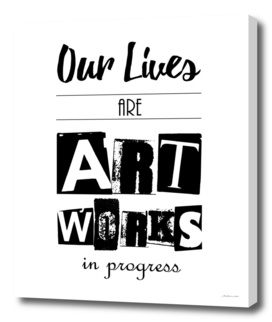 Our Lives are Artworks In Progress
