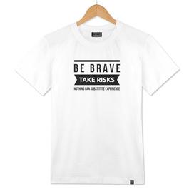 Be brave take risks