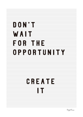 DON'T WAIT FOR THE OPPORTUNITY, CREATE IT