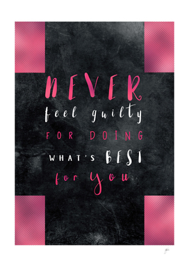 Never feel guilty for doing whats best for you