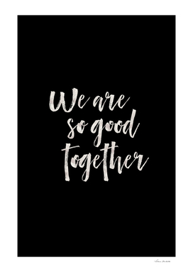 We are so good together Black Edition