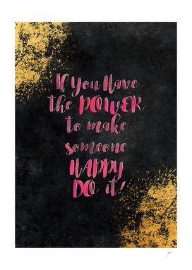 If  You Have the   POWER to  make someone HAPPY DO  it