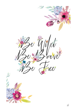 Be Wild Be Brave Be Free