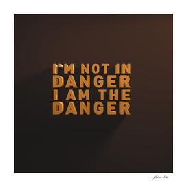 I'm not in danger. I am the danger.
