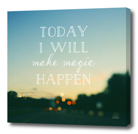 TODAY I WILL MAKE MAGIC HAPPEN