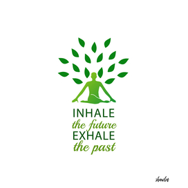 Meditation- Inhale the future and exhale the past.