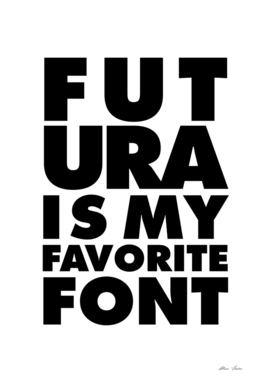 FUTURA Is My Favorite Font, typographic poster, b&w