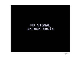 NO SIGNAL in our souls
