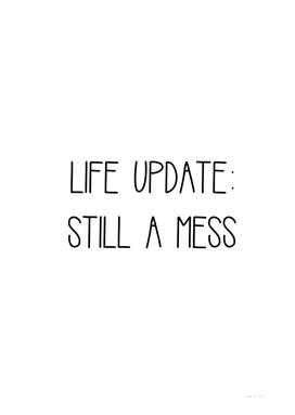 LIFE UPDATE: STILL A MESS