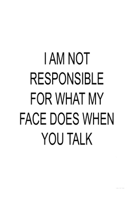 I´m Not Responsible For What My Face Does When You Talk