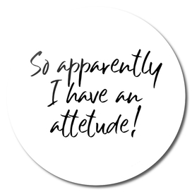 So apparently I have an attitude