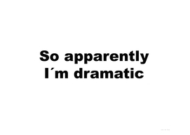 So apparently I´m dramatic