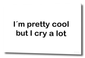 I´m pretty cool but I cry a lot
