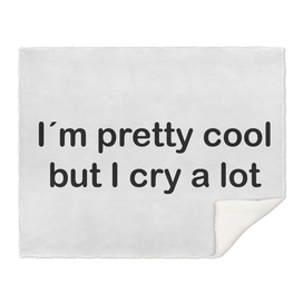 I´m pretty cool but I cry a lot