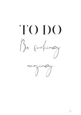 To Do Be fucking amazing