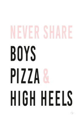 Never share Boys, Pizza and High Heels