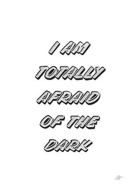 I am totally afraid of the dark