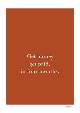 Get money get paid, in four months
