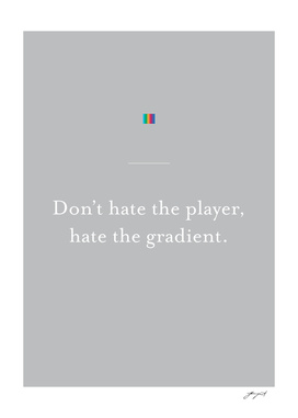 Don't hate the player.