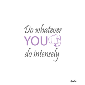 Do whatever YOU do intensely- motivational quote to inspire