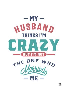 My Husband Thinks I'm Crazy Funny Gift