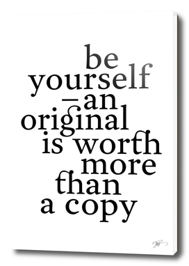Be yourself, an original is worth more than a copy