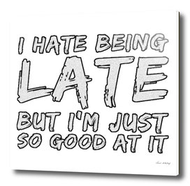 I Hate Being Late But I'm Just So Good At It.