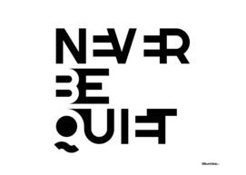 NEVER BE QUIET