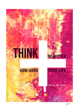 think positive, no matter how hard your life