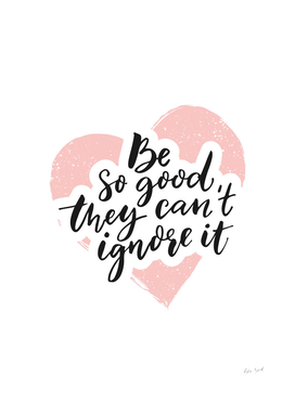 Be so good they can't ignore it script in pink heart shape
