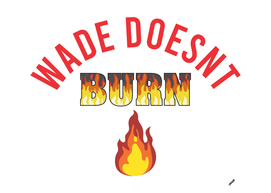 WADE DOESNT BURN
