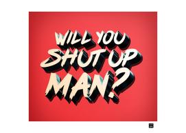 WILL YOU SHUT UP MAN?