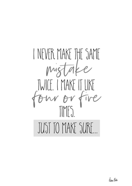 I never make the same mistake twice