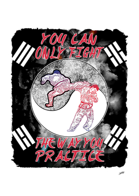 You Can Only Fight The Way You Practice ( Taekwondo )