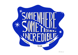 Somewhere something incredible is waiting to be discovered