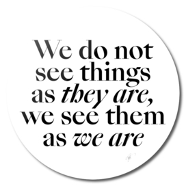 We do not see things as they are, we see them as we are.