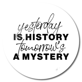 Yester day is history, tomorrow is a mystery