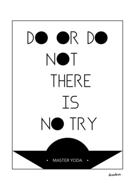 """""""Do or do not. There is no try"""" - Master Yoda"""