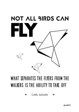 """Not all birds can fly.""  - Carl Sagan"