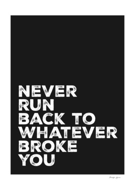 Never run back to whatever broke you
