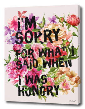 I'm Sorry For What I Said When I Was Hungry.
