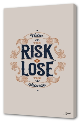 TAKE THE CRISK OR LOSE THE CHANCE