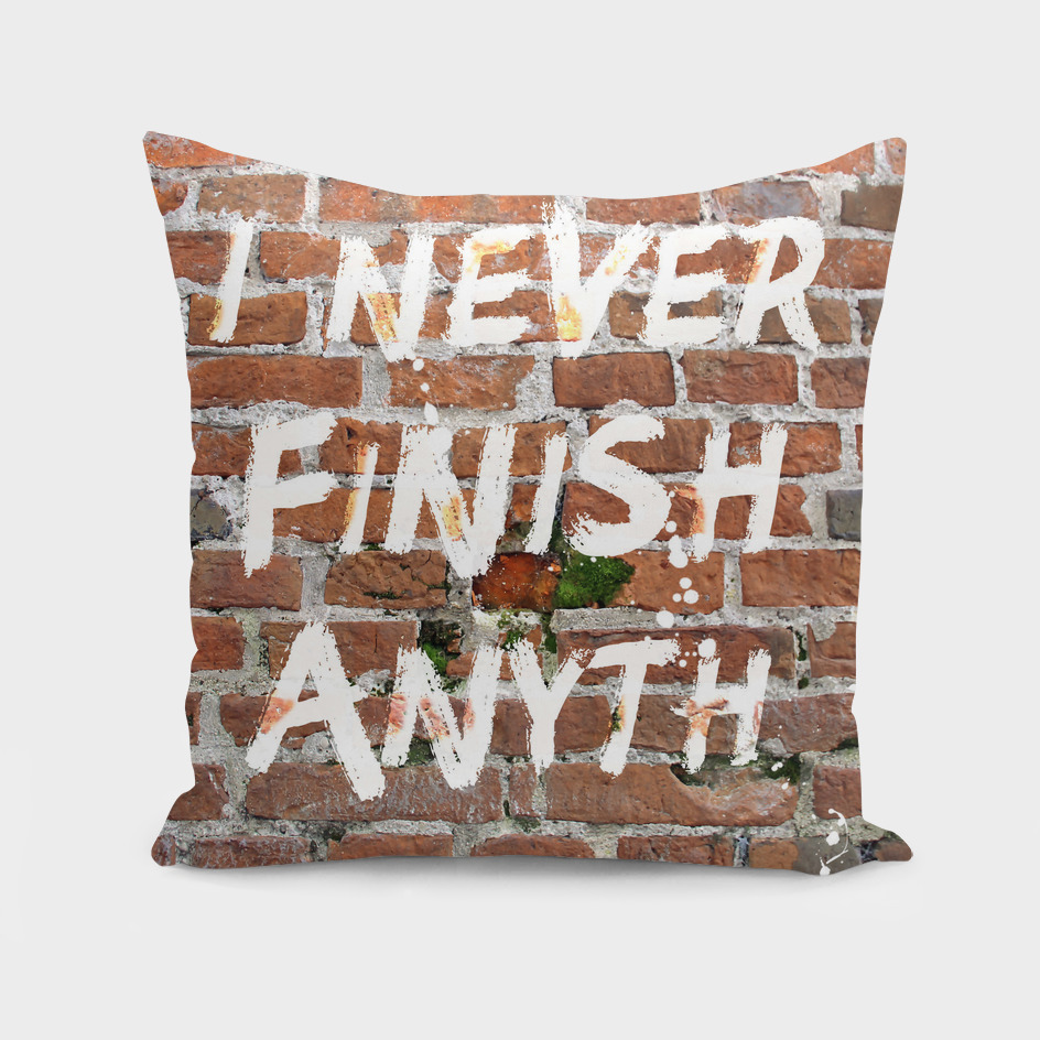 I never finish anyth…