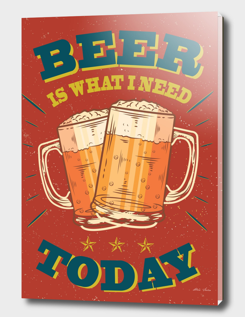 BEER IS WHAT I NEED TODAY, Beer poster,