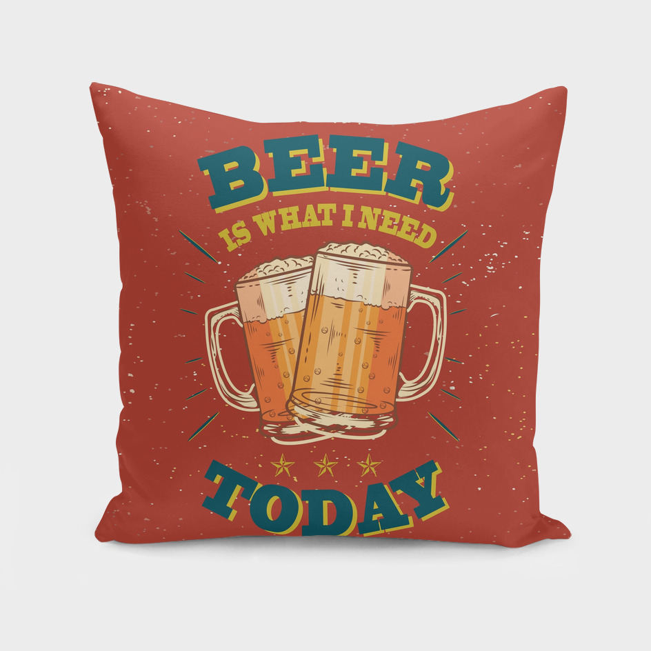 BEER IS WHAT I NEED TODAY