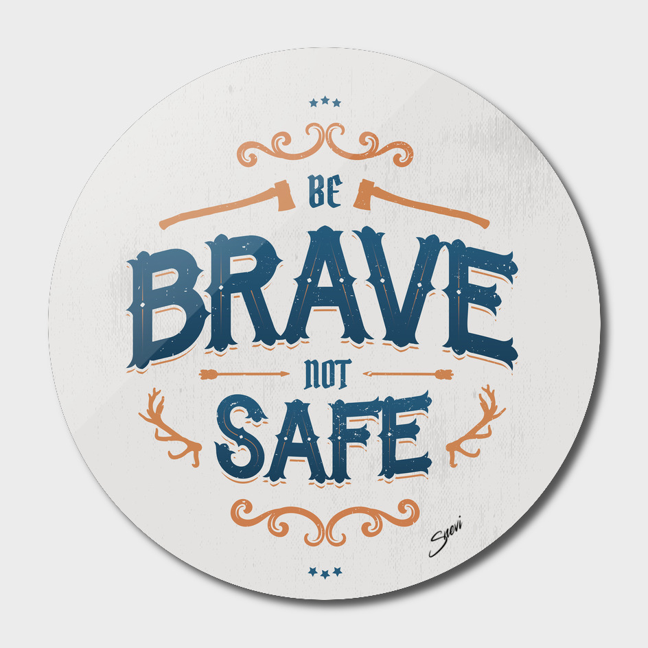 BE BRAVE NOT SAFE