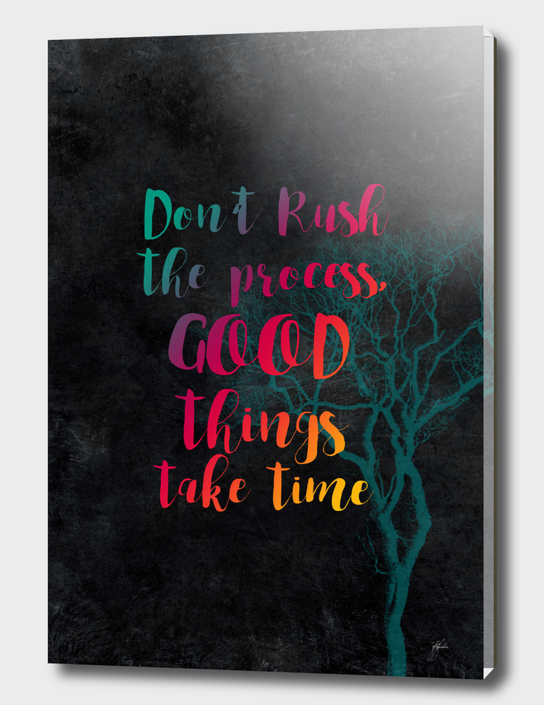 Don't rush the process good things take time